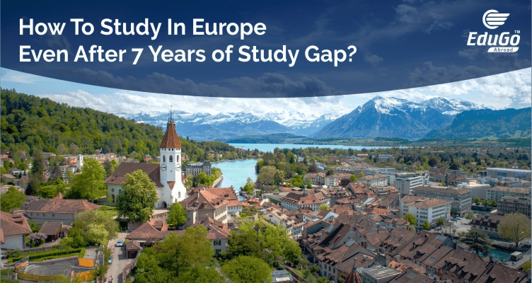 How To Study In Europe Even After 7 Years of Study Gap