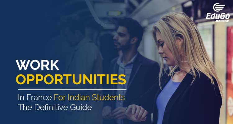 Work Opportunities In France For Indian Students - The Definitive Guide