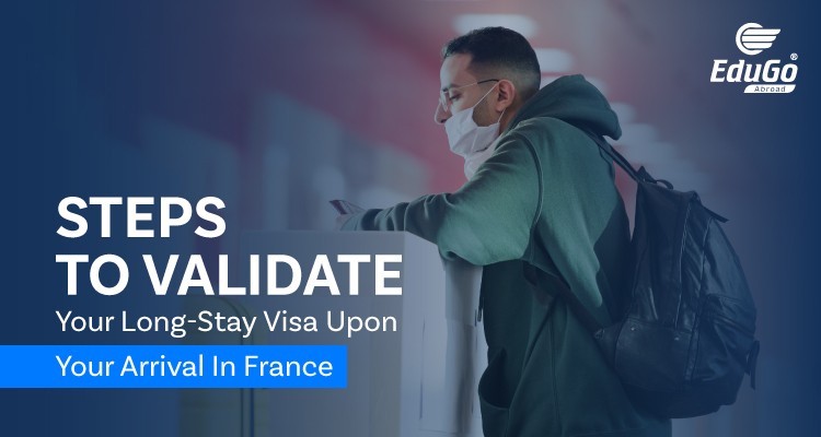 Steps To Validate Your Long Stay Visa Upon Your Arrival In France